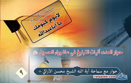 آليات التبليغ في عاشوراء الحسين(ع) حوارٌ مع سماحة آية الله الشيخ محسن الأراكي(حفظه الله)