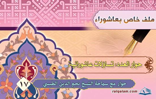 تساؤلاتٌ عاشورائيّة في حوارٍ مع حجّة الإسلام والمسلمين سماحة العلاّمة الشيخ نجم الدين الطبسيّ (حفظه الله)
